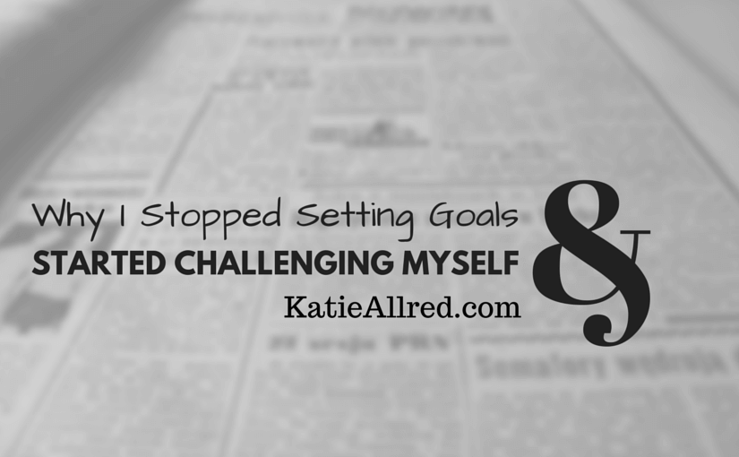 Why I Stopped Setting Goals and Started Challenging Myself - Katie Allred